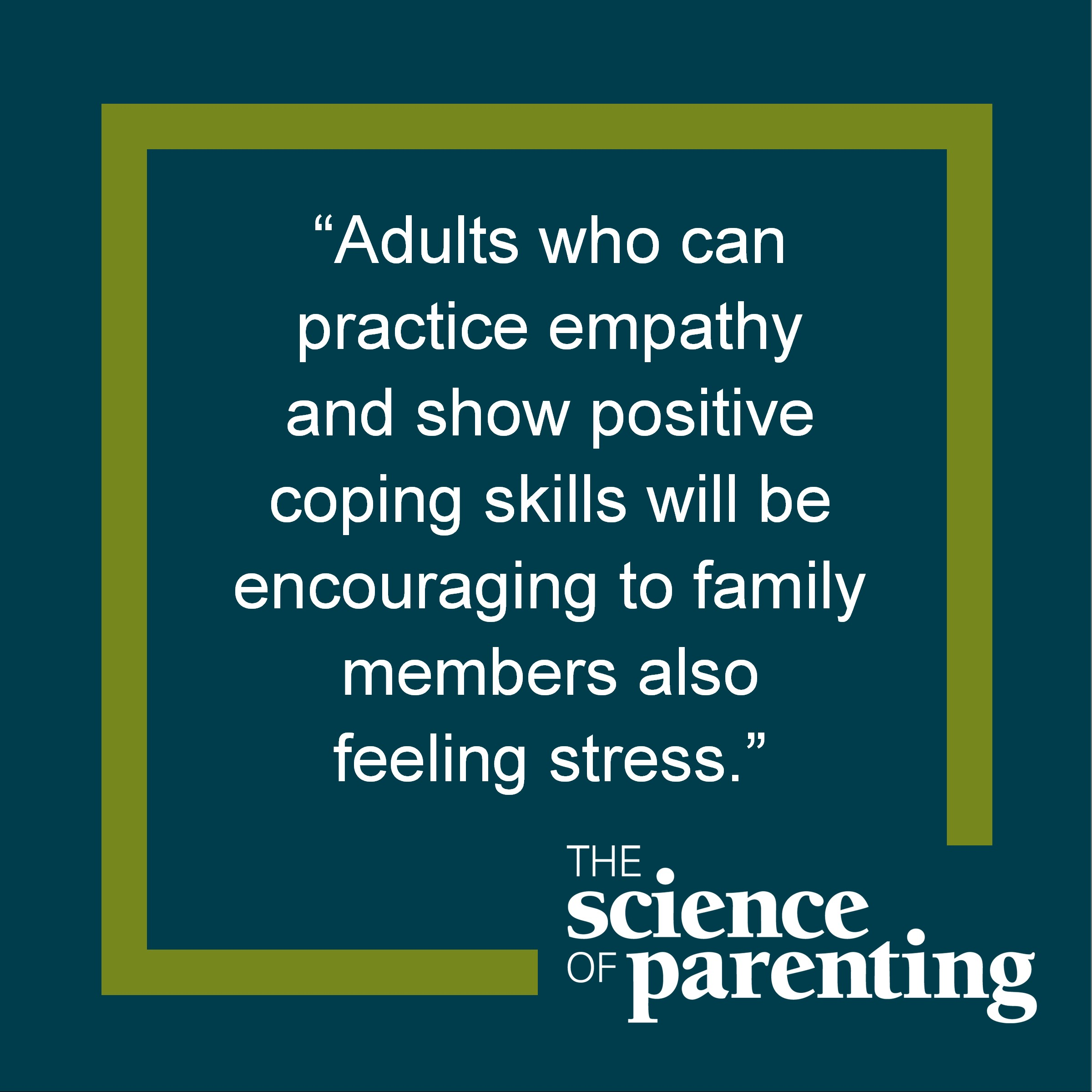 "Text: ""Adults who can practice social empathy and show positive coping skills with be encouraging to family members also feeling stress."""